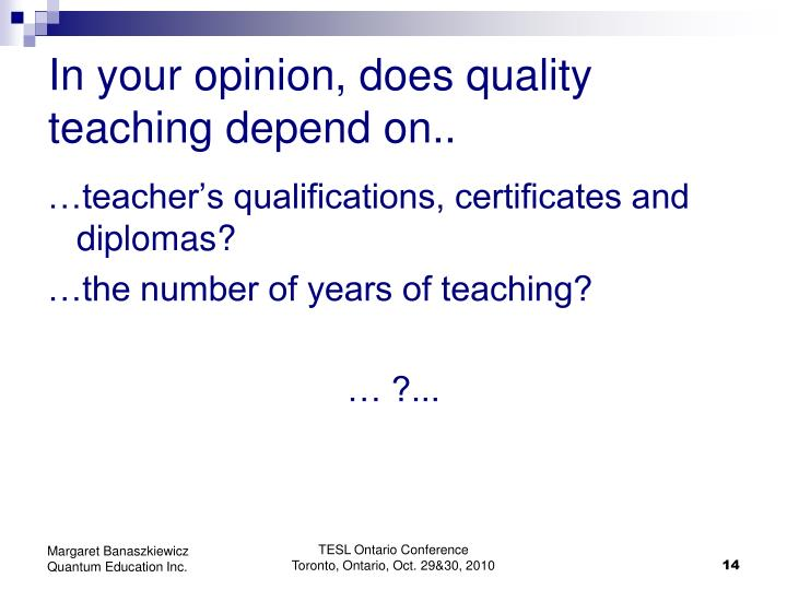 In your opinion, does quality teaching depend on..