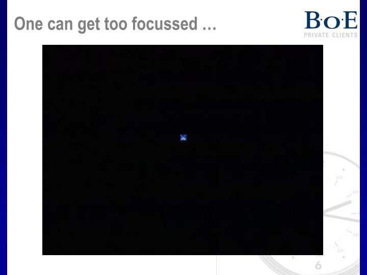One can get too focussed …