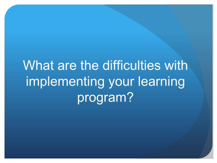 What are the difficulties with implementing your learning program?