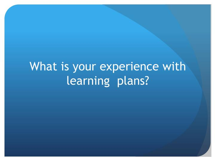 What is your experience with learning  plans?