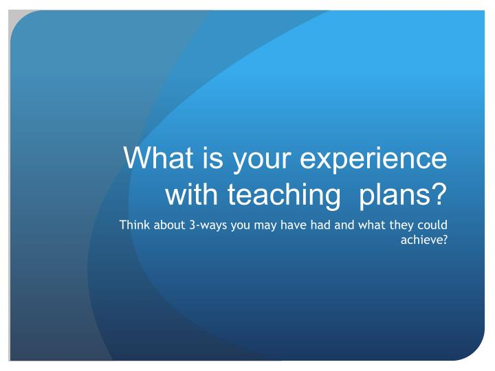 What is your experience with teaching  plans?