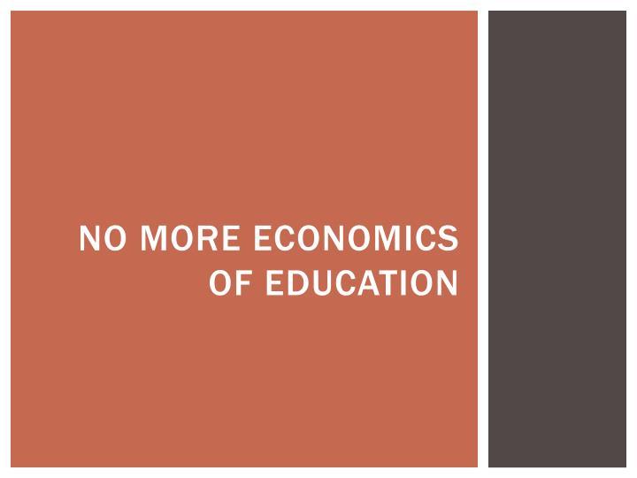 No more economics of education