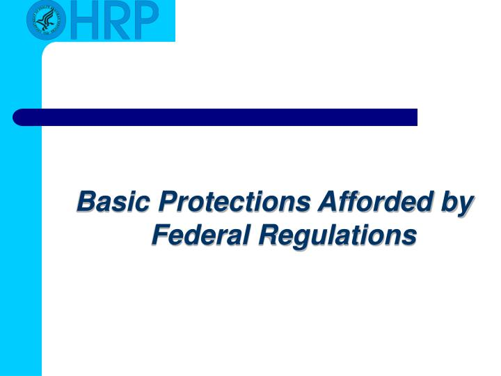 Basic Protections Afforded by Federal Regulations