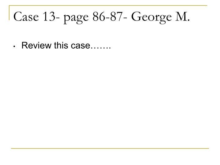 Case 13- page 86-87- George M.