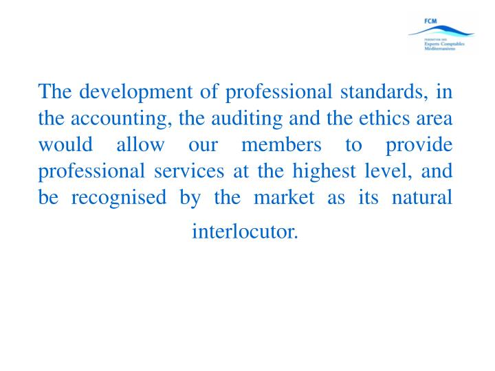 The development of professional standards, in the accounting, the auditing and the ethics area would allow our members to provide professional services at the highest level, and be recognised by the market as its natural interlocutor.