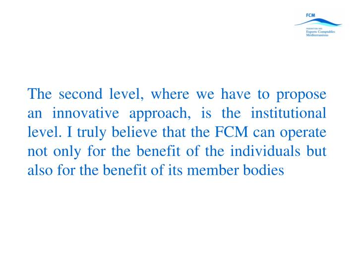 The second level, where we have to propose an innovative approach, is the institutional level. I truly believe that the FCM can operate not only for the benefit of the individuals but also for the benefit of its member bodies