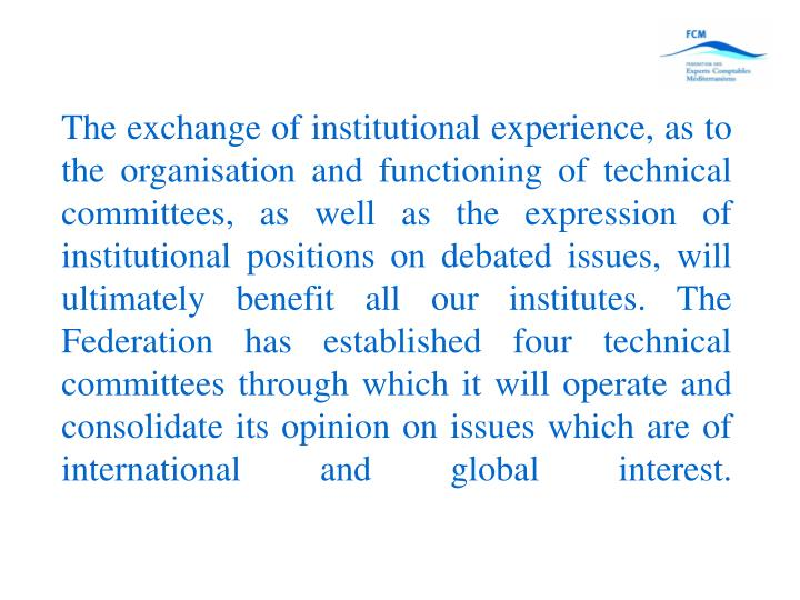 The exchange of institutional experience, as to the organisation and functioning of technical committees, as well as the expression of institutional positions on debated issues, will ultimately benefit all our institutes. The Federation has established four technical committees through which it will operate and consolidate its opinion on issues which are of international and global interest.