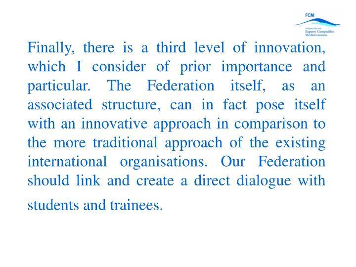 Finally, there is a third level of innovation, which I consider of prior importance and particular. The Federation itself, as an associated structure, can in fact pose itself with an innovative approach in comparison to the more traditional approach of the existing international organisations. Our Federation should link and create a direct dialogue with students and trainees.