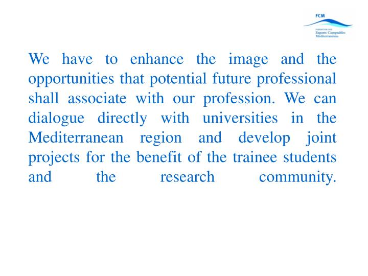 We have to enhance the image and the opportunities that potential future professional shall associate with our profession. We can dialogue directly with universities in the Mediterranean region and develop joint projects for the benefit of the trainee students and the research community.