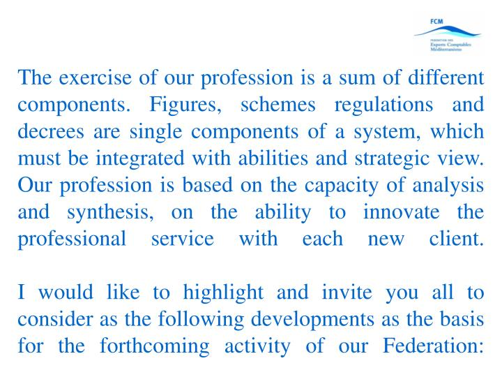 The exercise of our profession is a sum of different components. Figures, schemes regulations and decrees are single components of a system, which must be integrated with abilities and strategic view. Our profession is based on the capacity of analysis and synthesis, on the ability to innovate the professional service with each new client.