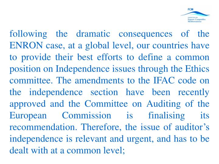 following the dramatic consequences of the ENRON case, at a global level, our countries have to provide their best efforts to define a common position on Independence issues through the Ethics committee. The amendments to the IFAC code on the independence section have been recently approved and the Committee on Auditing of the European Commission is finalising its recommendation. Therefore, the issue of auditor's independence is relevant and urgent, and has to be dealt with at a common level;