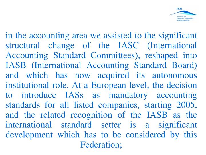 in the accounting area we assisted to the significant structural change of the IASC (International Accounting Standard Committees), reshaped into IASB (International Accounting Standard Board) and which has now acquired its autonomous institutional role. At a European level, the decision to introduce IASs as mandatory accounting standards for all listed companies, starting 2005, and the related recognition of the IASB as the international standard setter is a significant development which has to be considered by this Federation;