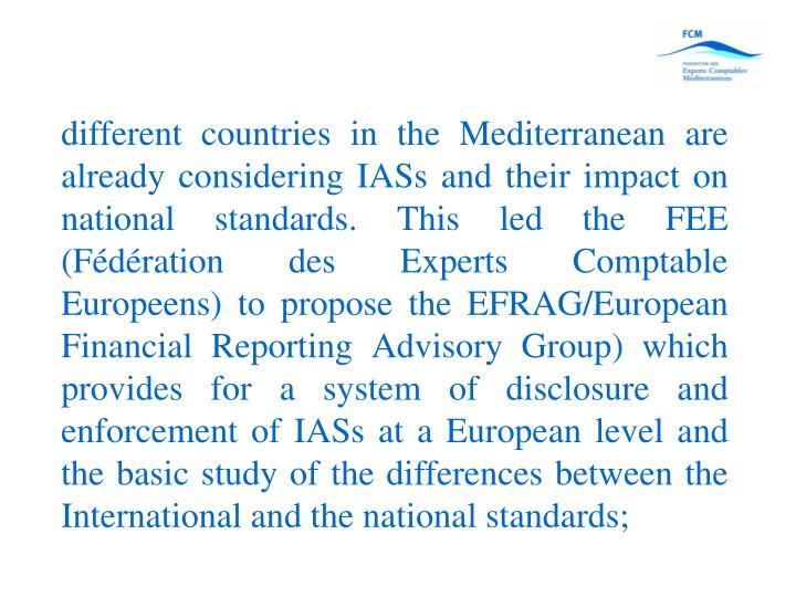 different countries in the Mediterranean are already considering IASs and their impact on national standards. This led the FEE (Fédération des Experts Comptable Europeens) to propose the EFRAG/European Financial Reporting Advisory Group) which provides for a system of disclosure and enforcement of IASs at a European level and the basic study of the differences between the International and the national standards;