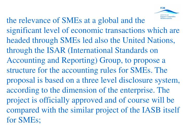 the relevance of SMEs at a global and the significant level of economic transactions which are headed through SMEs led also the United Nations, through the ISAR (International Standards on Accounting and Reporting) Group, to propose a structure for the accounting rules for SMEs. The proposal is based on a three level disclosure system, according to the dimension of the enterprise. The project is officially approved and of course will be compared with the similar project of the IASB itself for SMEs;