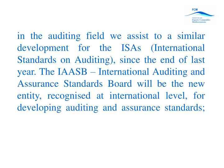 in the auditing field we assist to a similar development for the ISAs (International Standards on Auditing), since the end of last year. The IAASB – International Auditing and Assurance Standards Board will be the new entity, recognised at international level, for developing auditing and assurance standards;