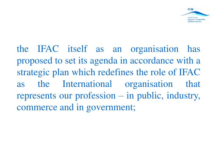 the IFAC itself as an organisation has proposed to set its agenda in accordance with a strategic plan which redefines the role of IFAC as the International organisation that represents our profession – in public, industry, commerce and in government;