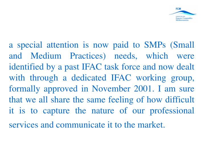 a special attention is now paid to SMPs (Small and Medium Practices) needs, which were identified by a past IFAC task force and now dealt with through a dedicated IFAC working group, formally approved in November 2001. I am sure that we all share the same feeling of how difficult it is to capture the nature of our professional services and communicate it to the market.