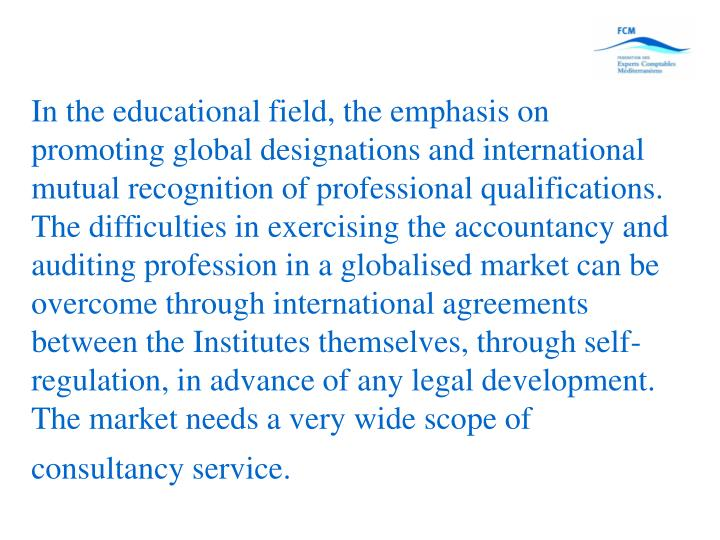 In the educational field, the emphasis on promoting global designations and international mutual recognition of professional qualifications. The difficulties in exercising the accountancy and auditing profession in a globalised market can be overcome through international agreements between the Institutes themselves, through self-regulation, in advance of any legal development. The market needs a very wide scope of consultancy service.