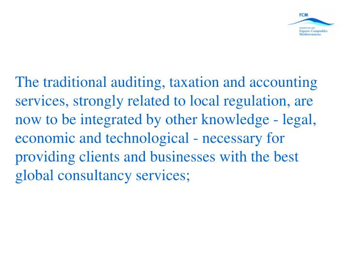 The traditional auditing, taxation and accounting services, strongly related to local regulation, are now to be integrated by other knowledge - legal, economic and technological - necessary for providing clients and businesses with the best global consultancy services;