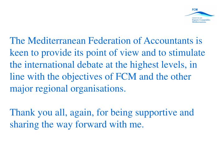 The Mediterranean Federation of Accountants is keen to provide its point of view and to stimulate the international debate at the highest levels, in line with the objectives of FCM and the other major regional organisations.