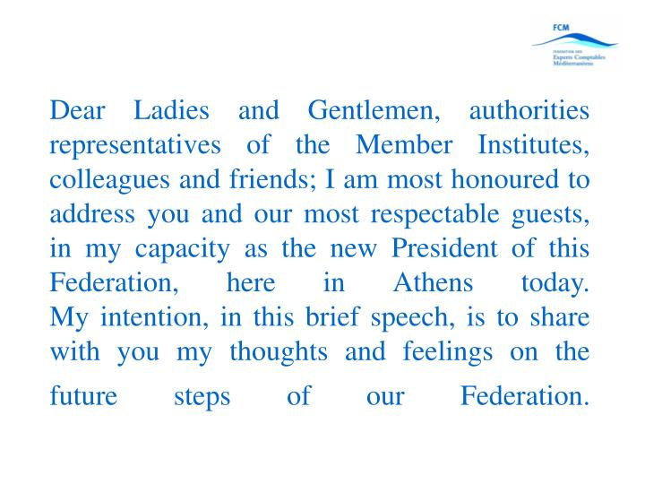 Dear Ladies and Gentlemen, authorities representatives of the Member Institutes, colleagues and friends; I am most honoured to address you and our most respectable guests, in my capacity as the new President of this Federation, here in Athens today.