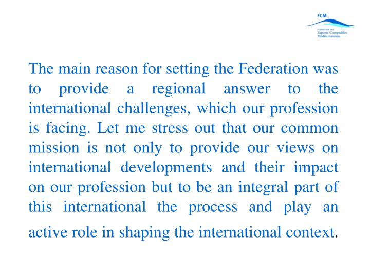 The main reason for setting the Federation was to provide a regional answer to the international challenges, which our profession is facing. Let me stress out that our common mission is not only to provide our views on international developments and their impact on our profession but to be an integral part of this international the process and play an active role in shaping the international context