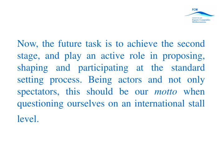 Now, the future task is to achieve the second stage, and play an active role in proposing, shaping and participating at the standard setting process. Being actors and not only spectators, this should be our