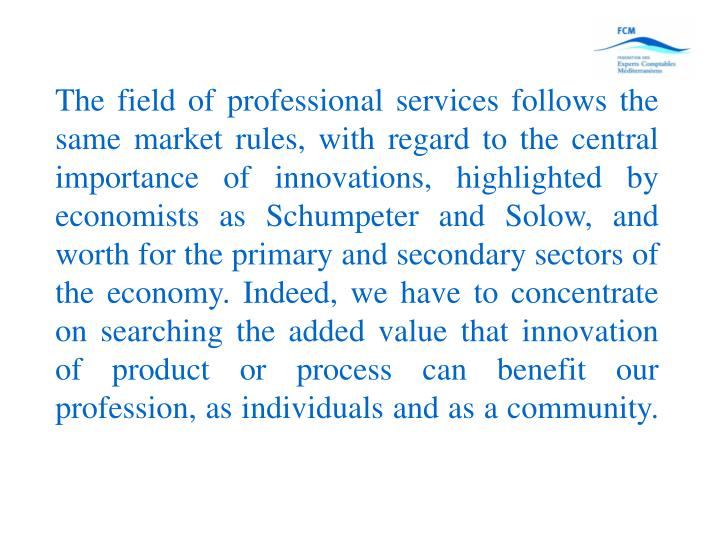 The field of professional services follows the same market rules, with regard to the central importance of innovations, highlighted by economists as Schumpeter and Solow, and worth for the primary and secondary sectors of the economy. Indeed, we have to concentrate on searching the added value that innovation of product or process can benefit our profession, as individuals and as a community.
