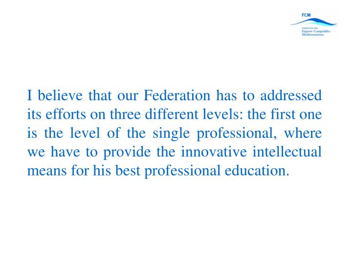 I believe that our Federation has to addressed its efforts on three different levels: the first one is the level of the single professional, where we have to provide the innovative intellectual means for his best professional education.