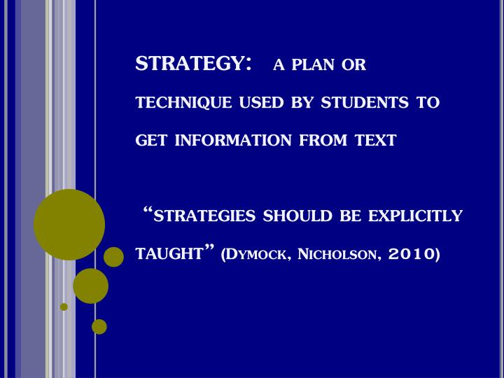 STRATEGY:   a plan or technique used by students to get information from text
