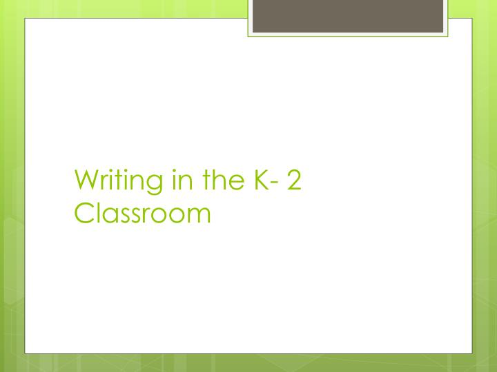 Writing in the K- 2 Classroom