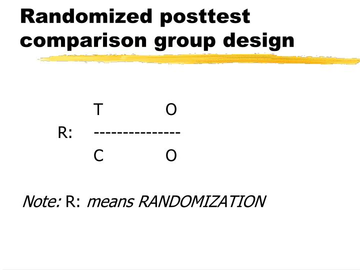 Randomized posttest comparison group design