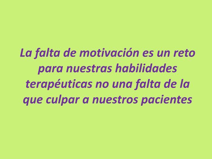 La falta de motivación es un reto para nuestras habilidades terapéuticas no una falta de la que culpar a nuestros pacientes