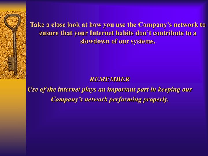 Take a close look at how you use the Company's network to ensure that your Internet habits don't contribute to a slowdown of our systems.