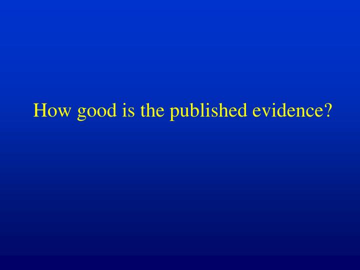 How good is the published evidence?