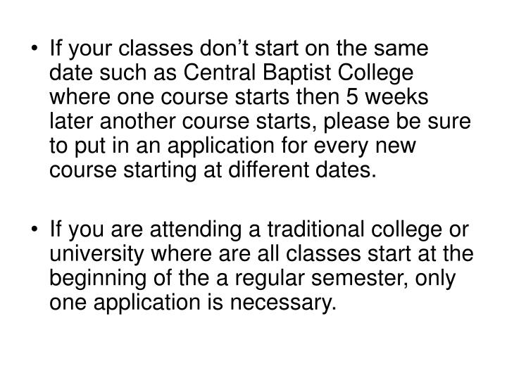 If your classes don't start on the same date such as Central Baptist College where one course starts then 5 weeks later another course starts, please be sure to put in an application for every new course starting at different dates.