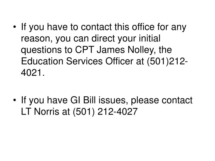 If you have to contact this office for any reason, you can direct your initial questions to CPT James Nolley, the Education Services Officer at (501)212-4021.