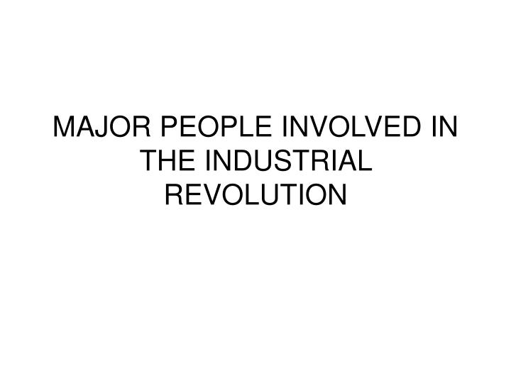 MAJOR PEOPLE INVOLVED IN THE INDUSTRIAL REVOLUTION