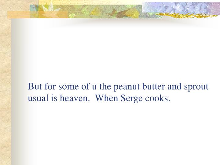 But for some of u the peanut butter and sprout usual is heaven.  When Serge cooks.