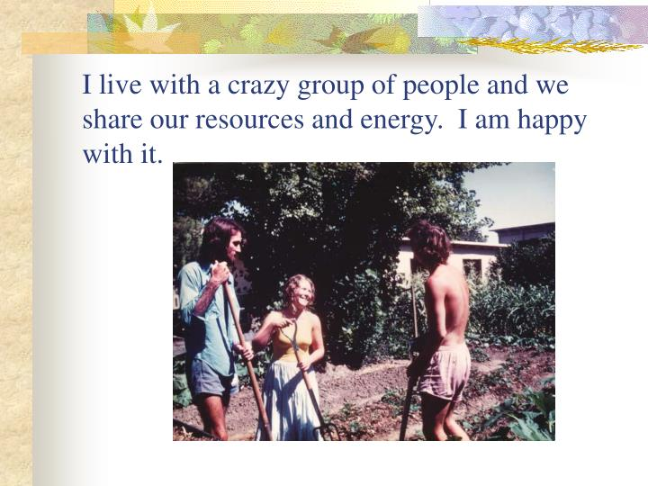 I live with a crazy group of people and we share our resources and energy.  I am happy with it.