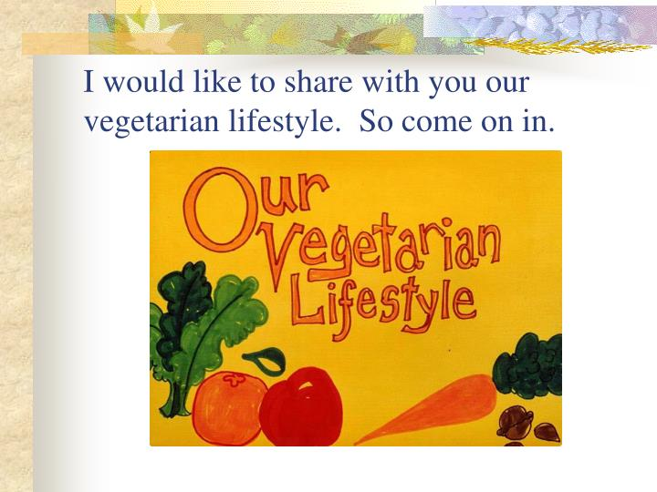 I would like to share with you our vegetarian lifestyle.  So come on in.