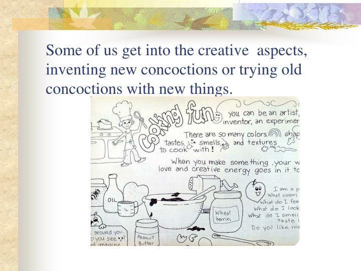 Some of us get into the creative  aspects, inventing new concoctions or trying old concoctions with new things.
