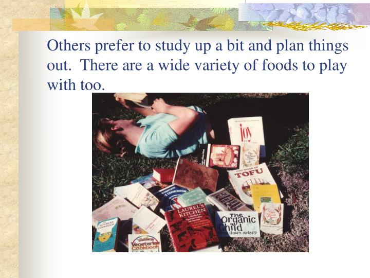 Others prefer to study up a bit and plan things out.  There are a wide variety of foods to play with too.