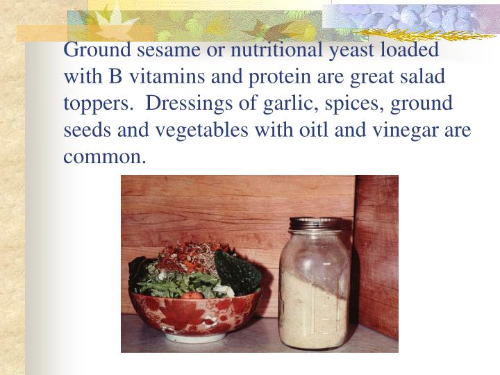 Ground sesame or nutritional yeast loaded with B vitamins and protein are great salad toppers.  Dressings of garlic, spices, ground seeds and vegetables with oitl and vinegar are common.