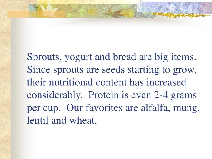 Sprouts, yogurt and bread are big items.  Since sprouts are seeds starting to grow, their nutritional content has increased considerably.  Protein is even 2-4 grams per cup.  Our favorites are alfalfa, mung, lentil and wheat.