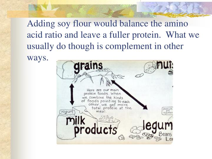 Adding soy flour would balance the amino acid ratio and leave a fuller protein.  What we usually do though is complement in other ways.