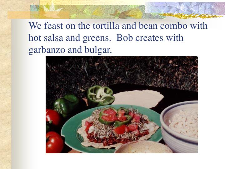 We feast on the tortilla and bean combo with hot salsa and greens.  Bob creates with garbanzo and bulgar.