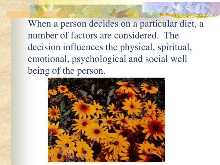 When a person decides on a particular diet, a number of factors are considered.  The decision influences the physical, spiritual, emotional, psychological and social well being of the person.