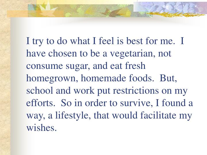 I try to do what I feel is best for me.  I have chosen to be a vegetarian, not consume sugar, and eat fresh homegrown, homemade foods.  But, school and work put restrictions on my efforts.  So in order to survive, I found a way, a lifestyle, that would facilitate my wishes.