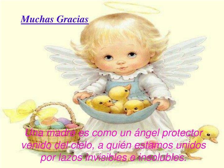 Una madre es como un ángel protector venido del cielo, a quién estamos unidos por lazos invisibles e insolubles.